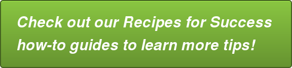 Check out our Recipes for Success how-to guidesto learn more tips!