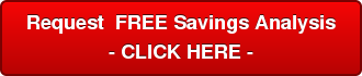 Request  FREE Savings Analysis - CLICK HERE -