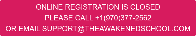 ONLINE REGISTRATION IS CLOSED PLEASE CALL +1(970)377-2562 OR EMAIL SUPPORT@THEAWAKENEDSCHOOL.COM