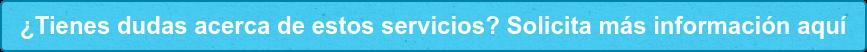 ¿Tienes dudas acerca de estos servicios? Solicita más información aquí
