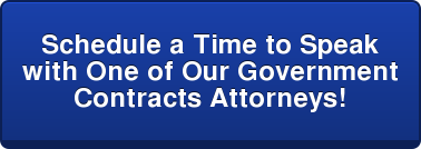 Schedule a Time to Speak  with One of Our Government  Contracts Attorneys!