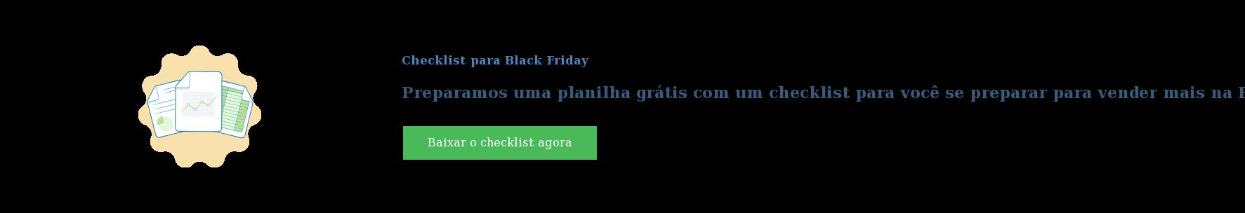 Checklist para Black Friday  Preparamos uma planilha grátis com um checklist para você se preparar para  vender mais na Black Friday (sem supresas) Baixar o checklist agora