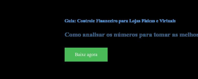 Guia: Controle Financeiro para Lojas Físicas e Virtuais  Como analisar os números para tomar as melhores decisões no dia a dia Baixe agora