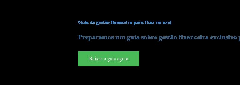Guia de gestão financeira para ficar no azul  Preparamos um guia sobre gestão financeira exclusivo para ajudar a sua empresa Baixar o guia agora