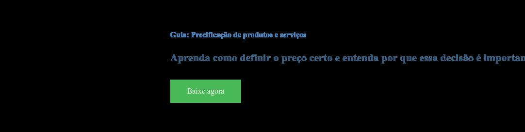 Guia: Precificação de produtos e serviços  Aprenda como definir o preço certo e entenda por que essa decisão é importante  para a manutenção do seu negócio Baixe agora