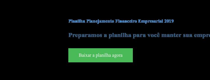 Planilha Planejamento Financeiro Empresarial 2019  Preparamos a planilha para você manter sua empresa organizada neste ano Baixar a planilha agora