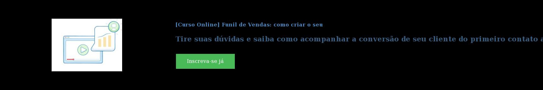 [Curso Online] Funil de Vendas: como criar o seu  Tire suas dúvidas e saiba como acompanhar a conversão de seu cliente do  primeiro contato até o momento da compra. Inscreva-se já
