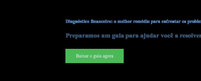 Diagnóstico financeiro: o melhor remédio para enfrentar os problemas  Preparamos um guia para ajudar você a resolver problemas financeiros Baixar o guia agora