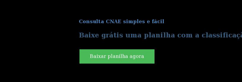 Consulta CNAE simples e fácil  Baixe grátis uma planilha com a classificação para sua empresa. Baixar planilha agora