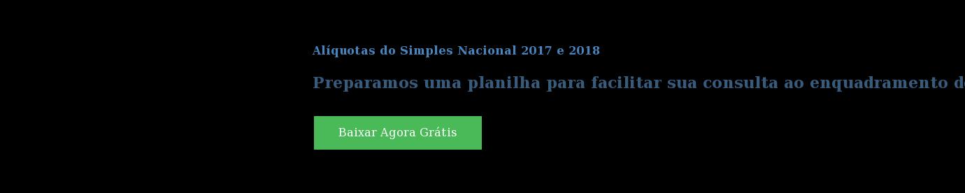 Alíquotas do Simples Nacional 2017 e 2018  Preparamos uma planilha para facilitar sua consulta ao enquadramento de sua  empresa ao Simples Nacional Baixar Agora Grátis