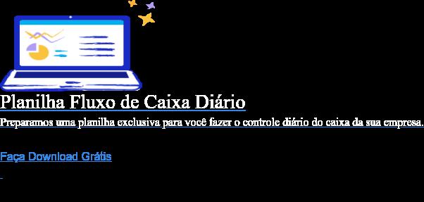Planilha Fluxo de Caixa Diário  Preparamos uma planilha exclusiva para você fazer o controle diário do caixa  da sua empresa. Faça Download Grátis