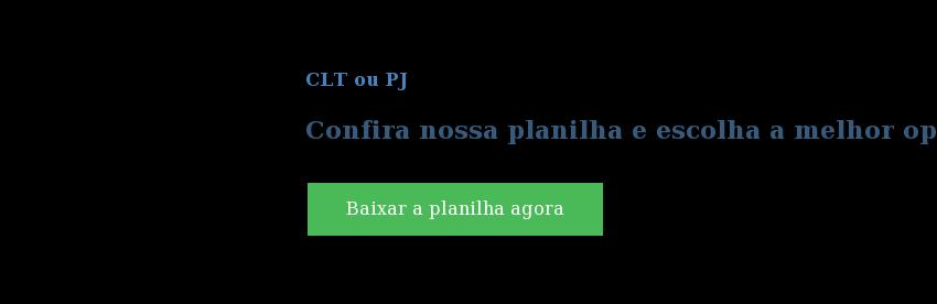 CLT ou PJ  Confira nossa planilha e escolha a melhor opção para sua empresa Baixar a planilha agora