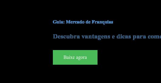 Guia: Mercado de Franquias  Descubra vantagens e dicas para começar a empreender Baixe agora