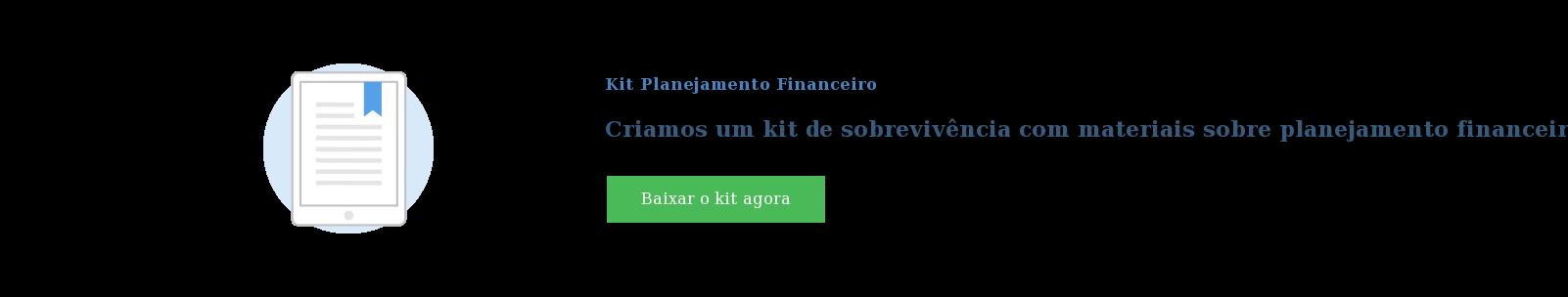 Kit Planejamento Financeiro  Criamos um kit de sobrevivência com materiais sobre planejamento financeiro  para sua empresa. Descubra! Baixar o kit agora