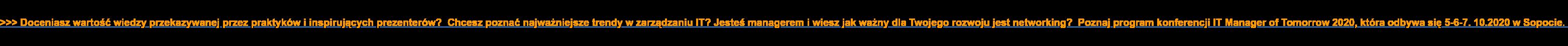 >>> Doceniasz wartość wiedzy przekazywanej przez praktyków i inspirujących  prezenterów? Chcesz poznać najważniejsze trendy w zarządzaniu IT? Jesteś  managerem i wiesz jak ważny dla Twojego rozwoju jest networking? Poznaj  program konferencji IT Manager of Tomorrow 2020, która odbywa się 5-6-7.  10.2020 w Sopocie.