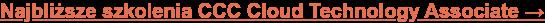 Najbliższe szkolenia CCC Cloud Technology Associate →