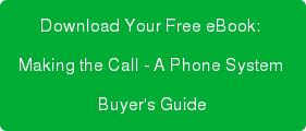 Download Your Free eBook:  Making the Call - A Phone System  Buyer's Guide