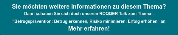 """Sie möchten weitere Informationen zu diesem Thema? Dann schauen Sie sich doch unseren ROQQER Talk zum Thema :  """"Betrugsprävention: Betrug erkennen, Risiko minimieren, Erfolg erhöhen"""" an Mehr erfahren!"""