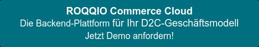 ROQQIO Commerce Cloud Die Backend-Plattform für Ihr D2C-Geschäftsmodell Jetzt Demo anfordern!