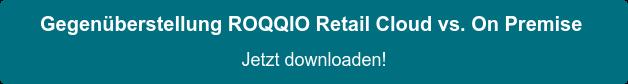 Gegenüberstellung ROQQIO Retail Cloud vs. On Premise Jetzt downloaden!