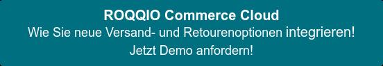 ROQQIO Commerce Cloud Wie Sie neue Versand- und Retourenoptionen integrieren! Jetzt Demo anfordern!