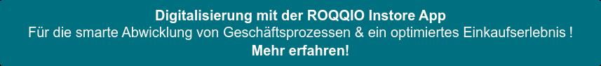 Digitalisierung mit der ROQQIO Instore App  Für die smarte Abwicklung von Geschäftsprozessen & ein optimiertes  Einkaufserlebnis! Mehr erfahren!