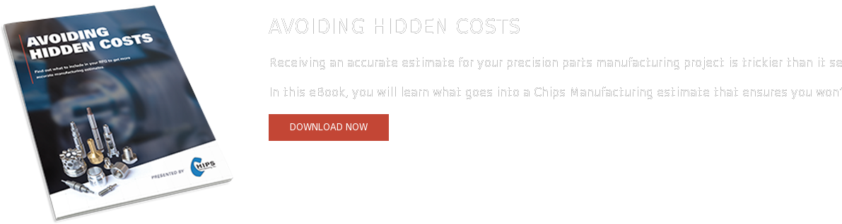 Process eBook Series: Estimate Receiving an accurate estimate for your precision parts manufacturing project  is trickier than it seems. With many companies leaving out additional costs  like routing and long-term production goals, you may find yourself paying much  more than you expected. In this eBook, you will learn what goes into a Chips  Manufacturing estimate that ensures you won't be surprised with additional  expenses.   Download Now