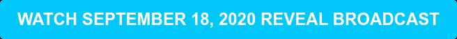 WATCH SEPTEMBER 18, 2020 REVEAL BROADCAST