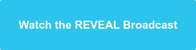 Watch the REVEAL Broadcast