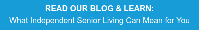READ OUR BLOG & LEARN:  What Independent Senior Living Can Mean for You