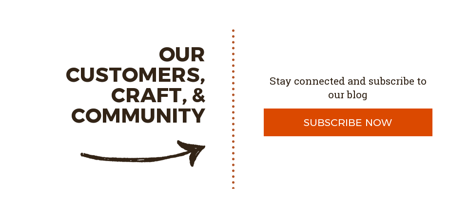 Our Customers, Craft, & Community  Stay connected and subscribe to our blog  Subscribe Now
