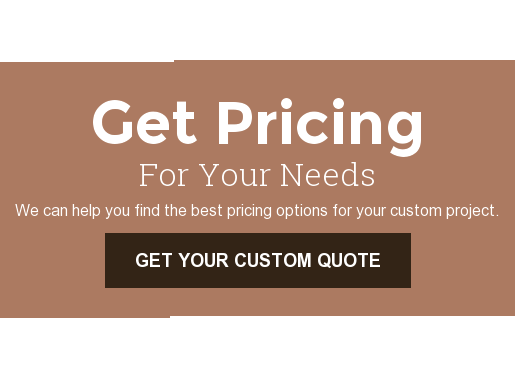 Get Pricing For Your Needs  We can help you find the best pricing options for your custom project. Get Your Custom Quote