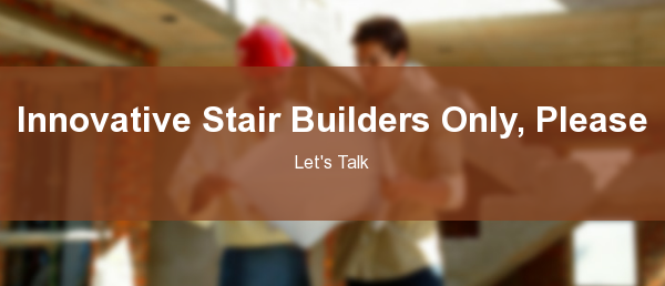 Innovative Stair Builders Only, Please  Let's Talk