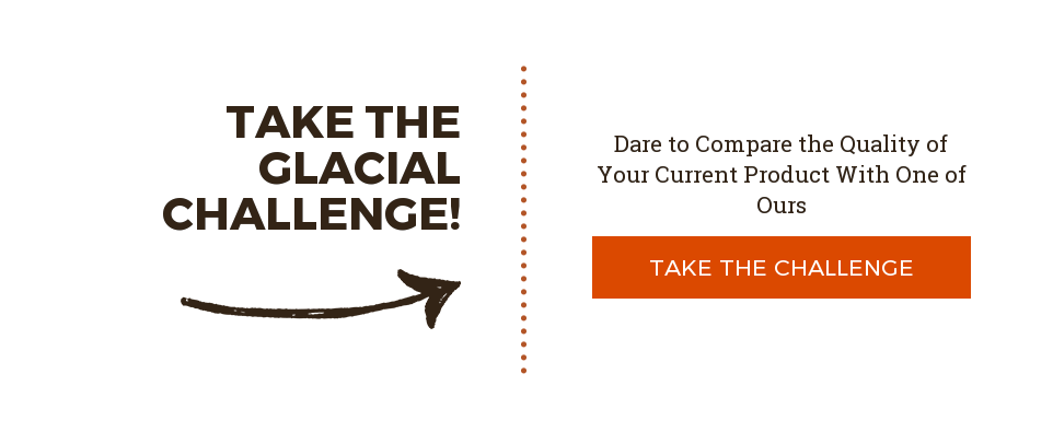 Take the Glacial Challenge!  Dare to Compare the Quality of Your Current Product With One of Ours  Take the Challenge