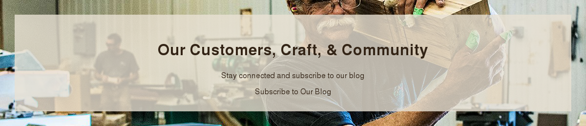 Our Customers, Craft, & Community  Stay connected and subscribe to our blog Subscribe to Our Blog