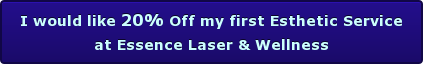 I would like 20% Off my first Esthetic Service at Essence Laser & Wellness