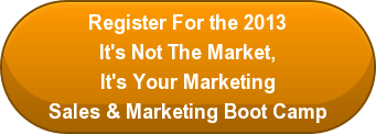 Register For the 2013 It's Not The Market, It's Your Marketing Sales & Marketing Boot Camp