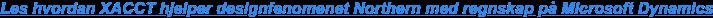 Les hvordan XACCT hjelper designfenomenet Northern med regnskap på Microsoft  Dynamics