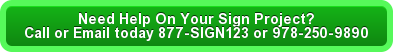 Need Help On Your Sign Project? Call or Email today 877-SIGN123 or 978-250-9890