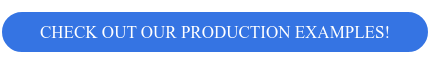 CHECK OUT OUR PRODUCTION EXAMPLES!