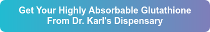 Get Your Highly Absorbable Glutathione From Dr. Karl's Dispensary