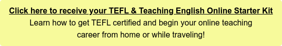 Click here to receive your TEFL & Teaching English Online Starter Kit Learn how to get TEFL certified and begin your online teaching  career from the safety of your home!