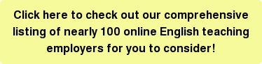 Click here to check out our comprehensive listing of nearly 100 online English teaching employers for you to consider!