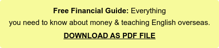 Free Financial Guide: Everything  you need to know about money & teaching English overseas.  DOWNLOAD AS PDF FILE