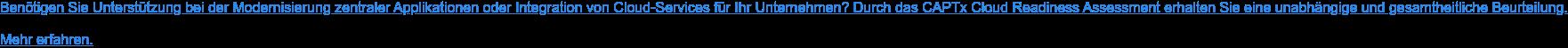 Benötigen Sie Unterstützung bei der Modernisierung zentraler Applikationen oder  Integration von Cloud-Services für Ihr Unternehmen? Durch das CAPTx Cloud  Readiness Assessment erhalten Sie eine unabhängige und gesamtheitliche  Beurteilung.  Mehr erfahren.