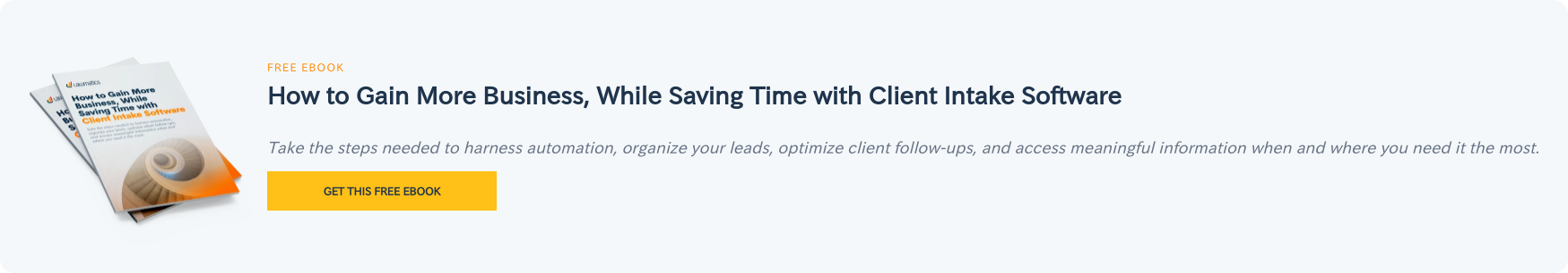 Free eBook  How to Gain More Business, While Saving Time with Client Intake Software  Take the steps needed to harness automation, organize your leads, optimize  client follow-ups, and access meaningful information when and where you need it  the most. Get this free ebook