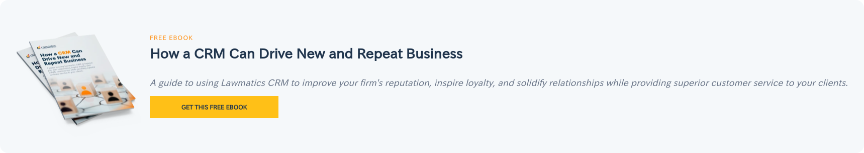 Free eBook  How a CRM Can Drive New and Repeat Business  A guide to using Lawmatics CRM to improve your firm's reputation, inspire  loyalty, and solidify relationships while providing superior customer service  to your clients. Get this free ebook