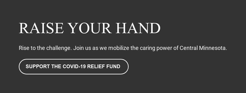 Raise Your Hand  Rise to the challenge. Join us as we mobilize the caring power of Central  Minnesota. Support the COVID-19 Relief Fund