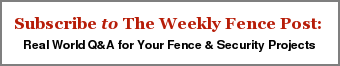 Subscribe to The Weekly Fence Post:   Real World Q&A for Your Fence & Security Projects