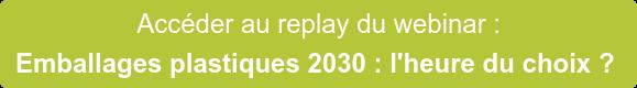 Accéder au replay du webinar : Emballages plastiques 2030 : l'heure du choix ?
